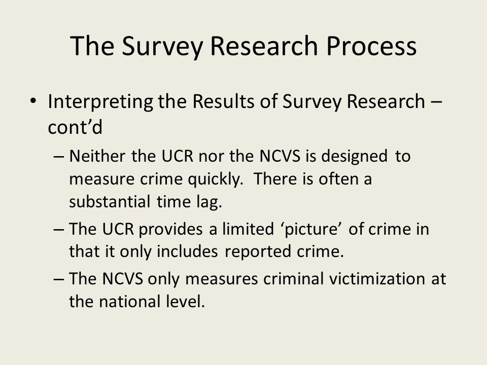 The Survey Research Process Interpreting the Results of Survey Research – contd – Neither the UCR nor the NCVS is designed to measure crime quickly.