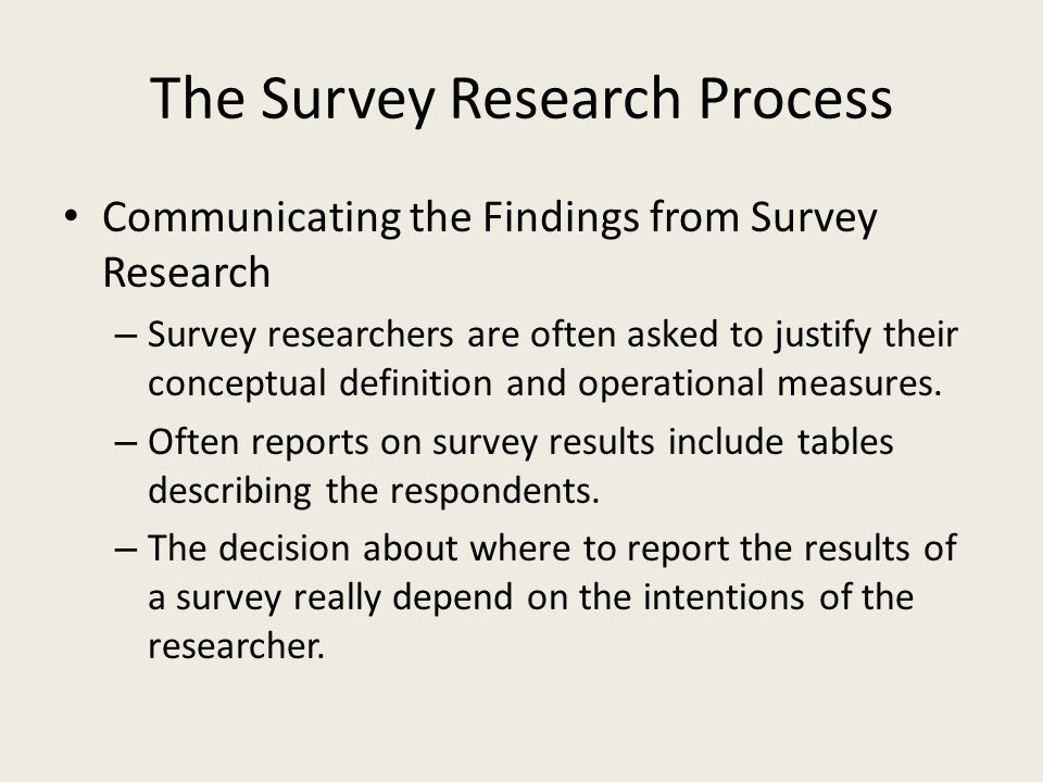 The Survey Research Process Communicating the Findings from Survey Research – Survey researchers are often asked to justify their conceptual definition and operational measures.