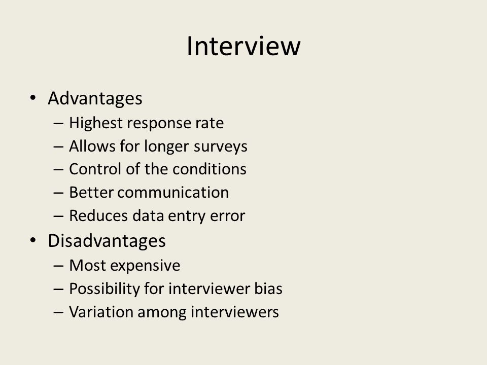 Interview Advantages – Highest response rate – Allows for longer surveys – Control of the conditions – Better communication – Reduces data entry error Disadvantages – Most expensive – Possibility for interviewer bias – Variation among interviewers