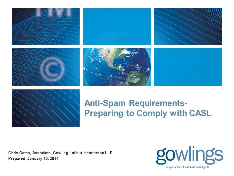 Anti-Spam Requirements- Preparing to Comply with CASL Chris Oates, Associate, Gowling Lafleur Henderson LLP Prepared, January 15, 2014