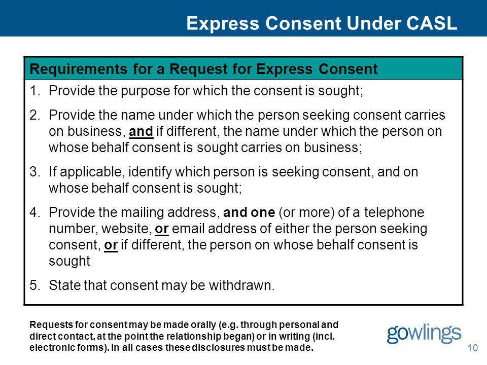 10 Express Consent Under CASL Requirements for a Request for Express Consent 1.Provide the purpose for which the consent is sought; 2.Provide the name