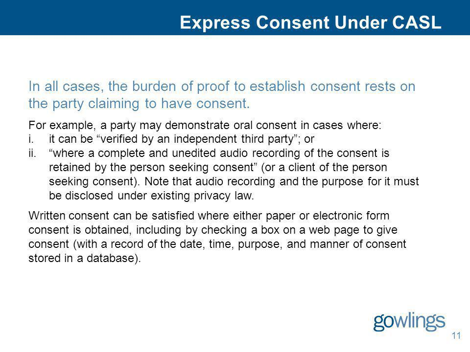 11 Express Consent Under CASL In all cases, the burden of proof to establish consent rests on the party claiming to have consent. For example, a party