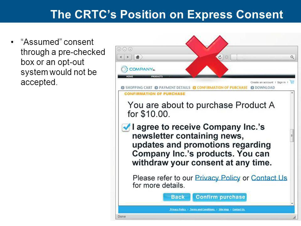 The CRTCs Position on Express Consent Assumed consent through a pre-checked box or an opt-out system would not be accepted. 13