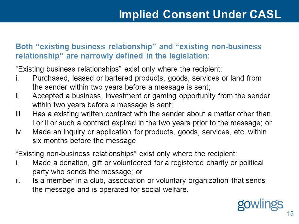 15 Implied Consent Under CASL Both existing business relationship and existing non-business relationship are narrowly defined in the legislation: Exis