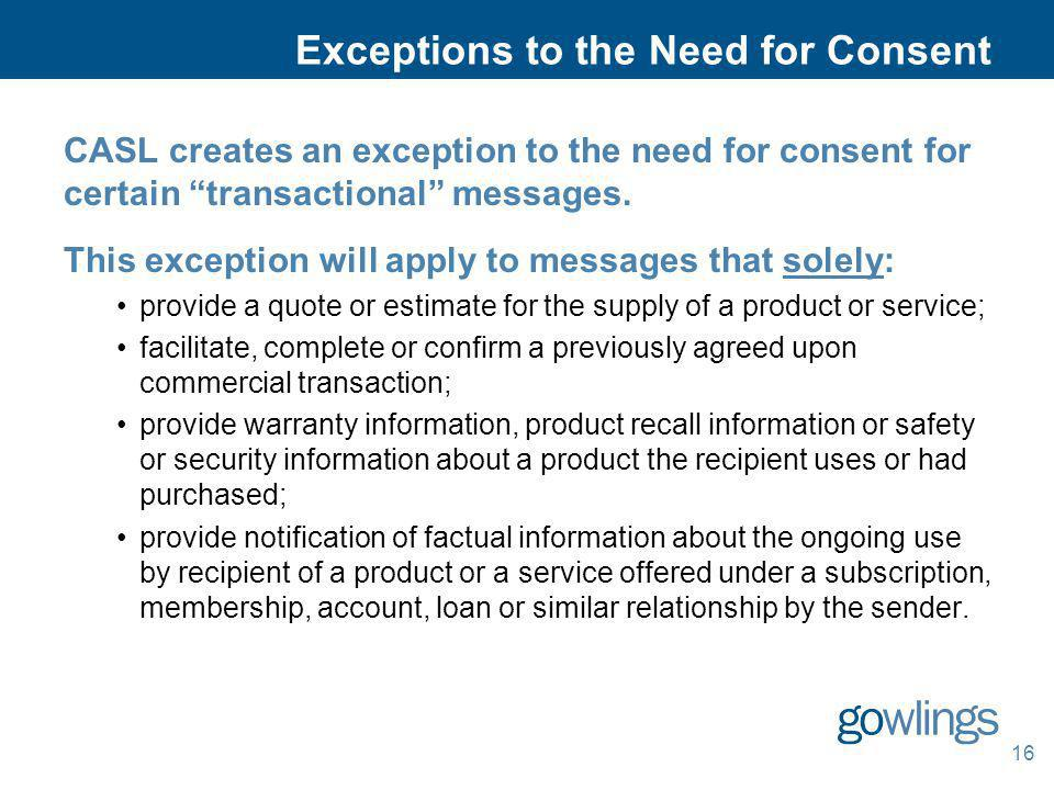 16 Exceptions to the Need for Consent CASL creates an exception to the need for consent for certain transactional messages. This exception will apply