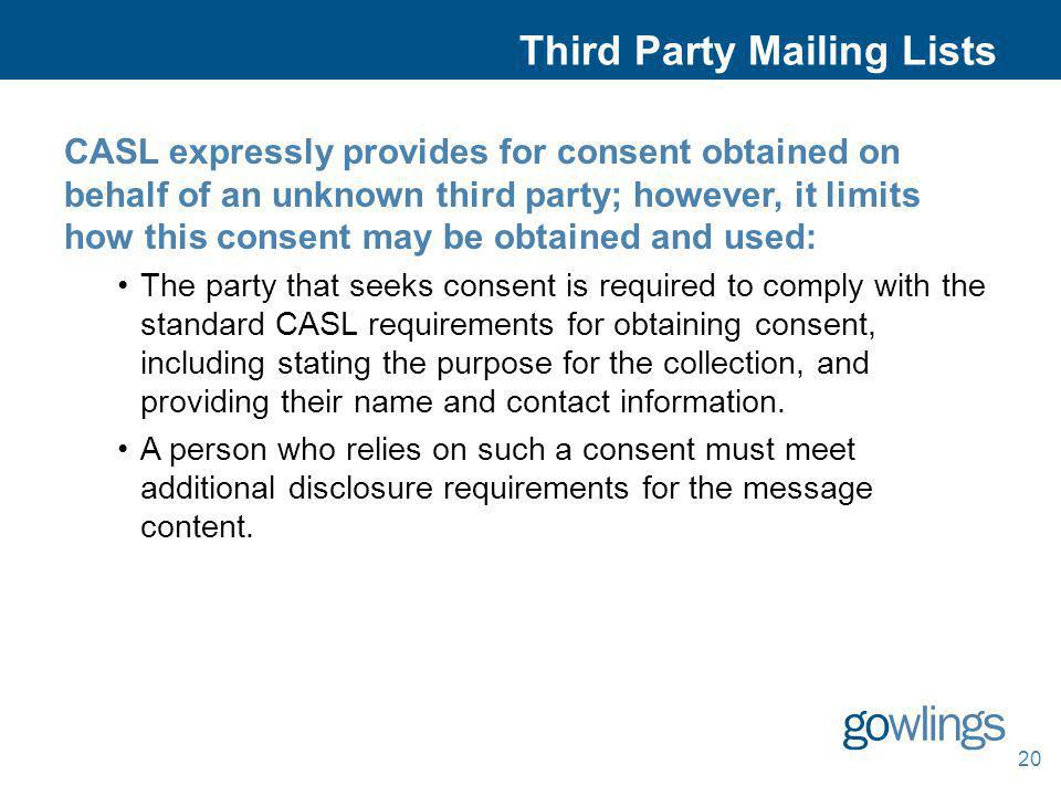 20 Third Party Mailing Lists CASL expressly provides for consent obtained on behalf of an unknown third party; however, it limits how this consent may
