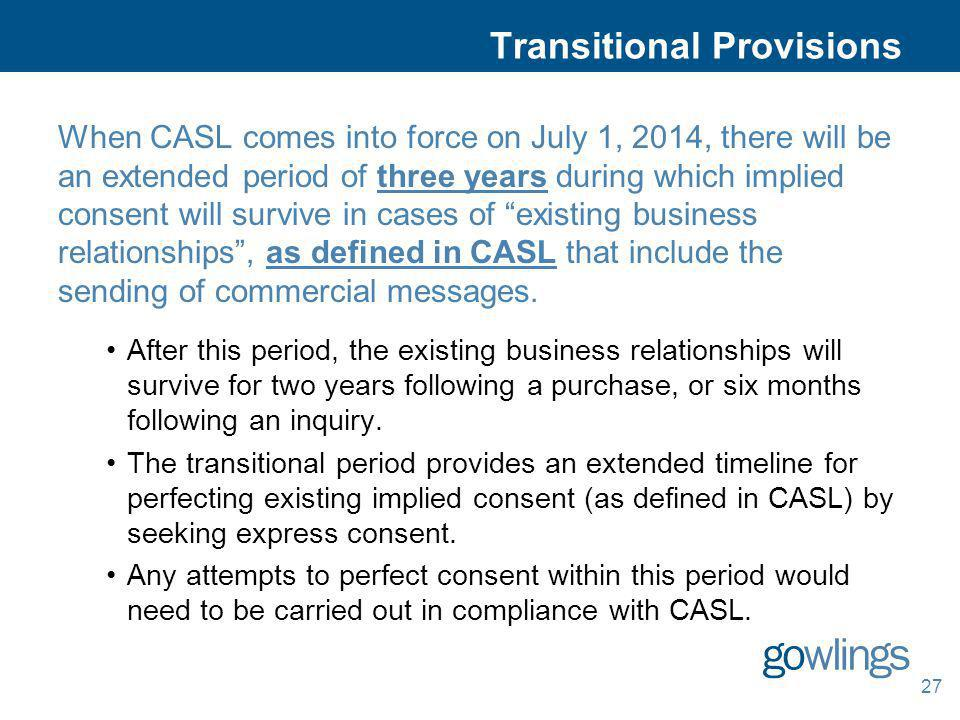 27 Transitional Provisions When CASL comes into force on July 1, 2014, there will be an extended period of three years during which implied consent wi