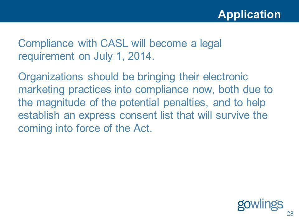 28 Application Compliance with CASL will become a legal requirement on July 1, 2014. Organizations should be bringing their electronic marketing pract