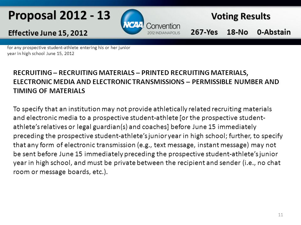 11 Proposal 2012 - 13 Effective June 15, 2012 for any prospective student-athlete entering his or her junior year in high school June 15, 2012 Voting