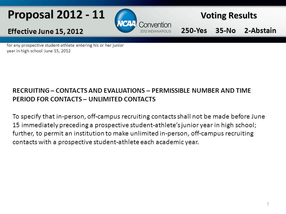 7 Proposal 2012 - 11 Effective June 15, 2012 Voting Results 250-Yes 35-No 2-Abstain RECRUITING – CONTACTS AND EVALUATIONS – PERMISSIBLE NUMBER AND TIM