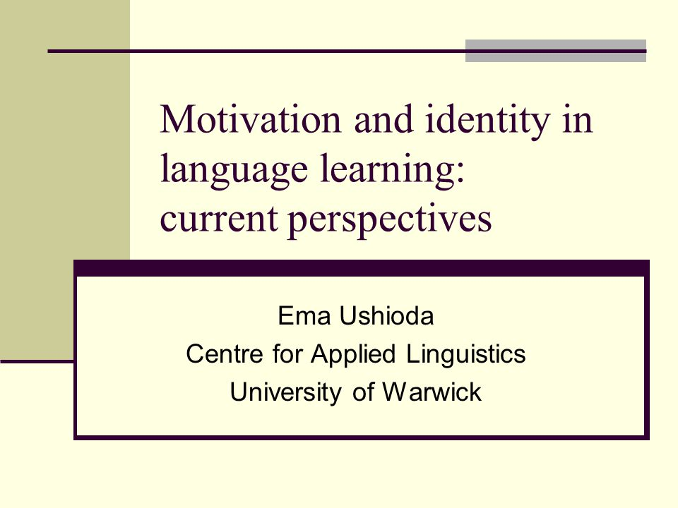 Motivation and identity in language learning: current perspectives Ema Ushioda Centre for Applied Linguistics University of Warwick