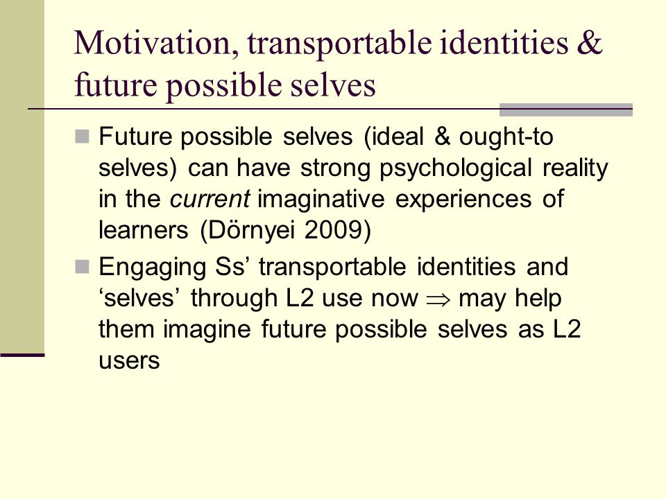 Motivation, transportable identities & future possible selves Future possible selves (ideal & ought-to selves) can have strong psychological reality in the current imaginative experiences of learners (Dörnyei 2009) Engaging Ss transportable identities and selves through L2 use now may help them imagine future possible selves as L2 users