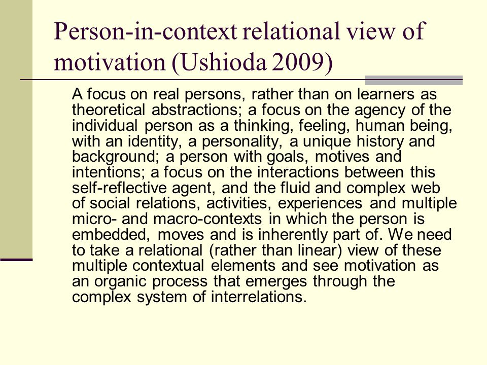 A focus on real persons, rather than on learners as theoretical abstractions; a focus on the agency of the individual person as a thinking, feeling, human being, with an identity, a personality, a unique history and background; a person with goals, motives and intentions; a focus on the interactions between this self-reflective agent, and the fluid and complex web of social relations, activities, experiences and multiple micro- and macro-contexts in which the person is embedded, moves and is inherently part of.