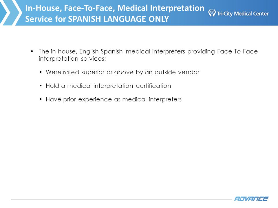 15 The in-house, English-Spanish medical interpreters providing Face-To-Face interpretation services: Were rated superior or above by an outside vendor Hold a medical interpretation certification Have prior experience as medical interpreters In-House, Face-To-Face, Medical Interpretation Service for SPANISH LANGUAGE ONLY