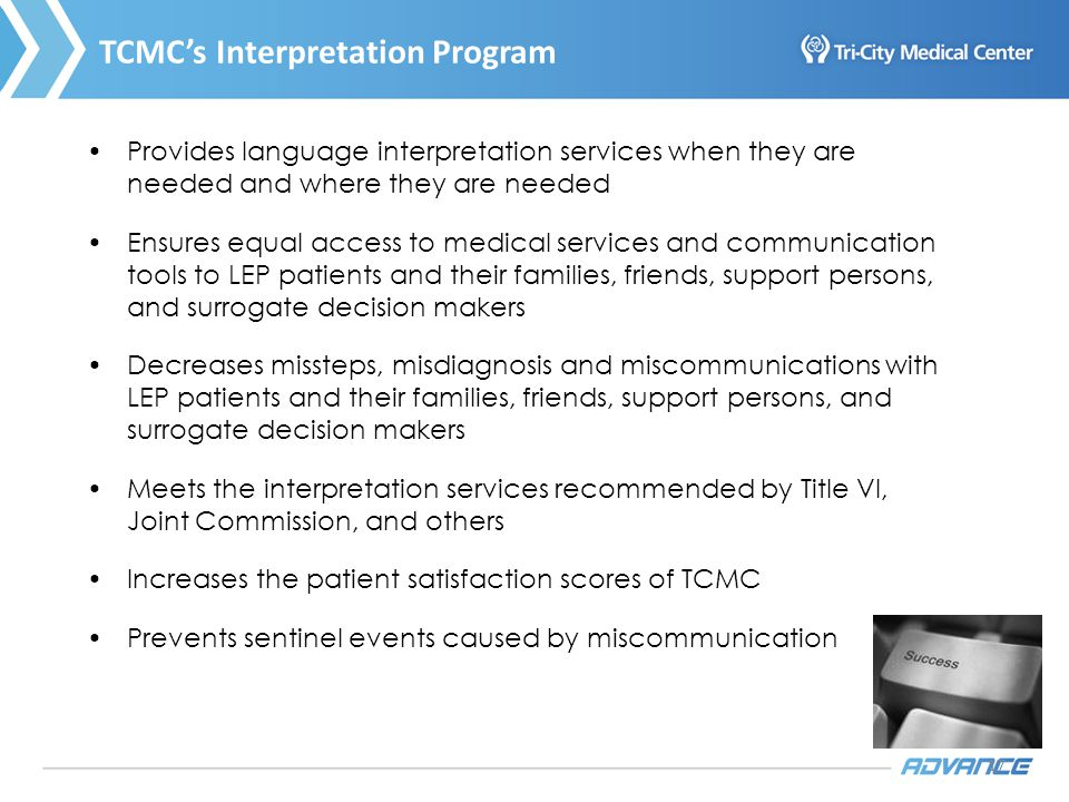 17 TCMCs Interpretation Program Provides language interpretation services when they are needed and where they are needed Ensures equal access to medical services and communication tools to LEP patients and their families, friends, support persons, and surrogate decision makers Decreases missteps, misdiagnosis and miscommunications with LEP patients and their families, friends, support persons, and surrogate decision makers Meets the interpretation services recommended by Title VI, Joint Commission, and others Increases the patient satisfaction scores of TCMC Prevents sentinel events caused by miscommunication