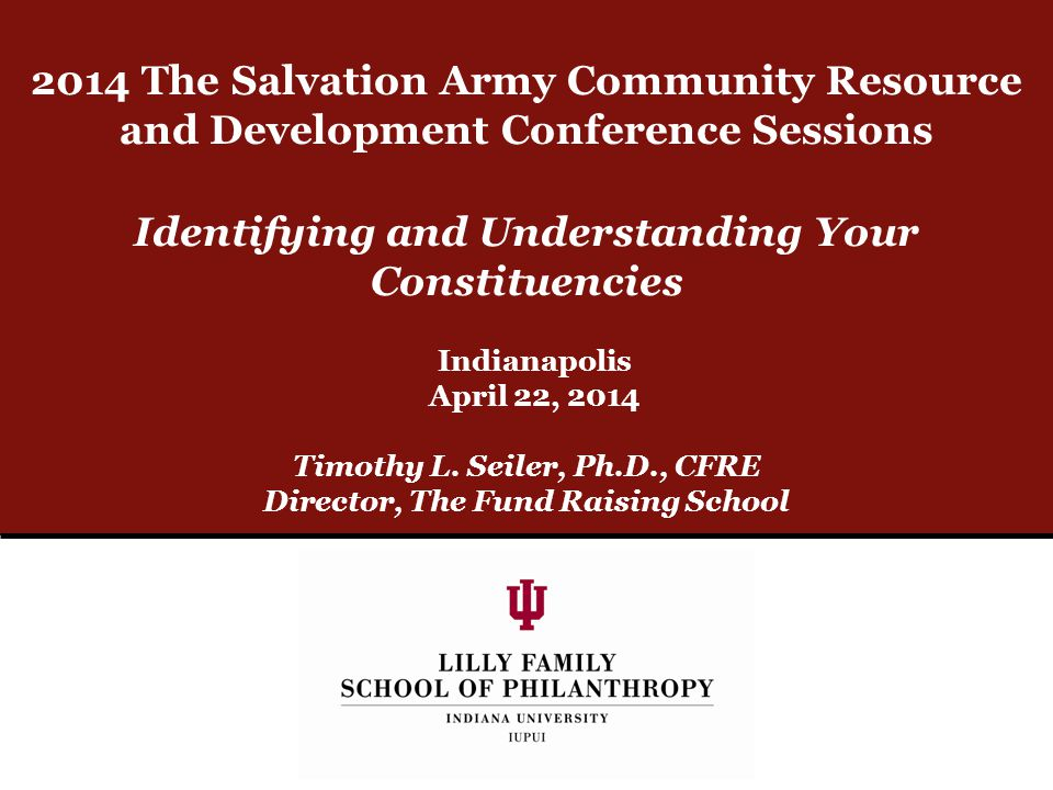 Identifying and Understanding Your Constituencies Timothy L. Seiler, Ph.D., CFRE Director, The Fund Raising School Indianapolis April 22, 2014 2014 Th