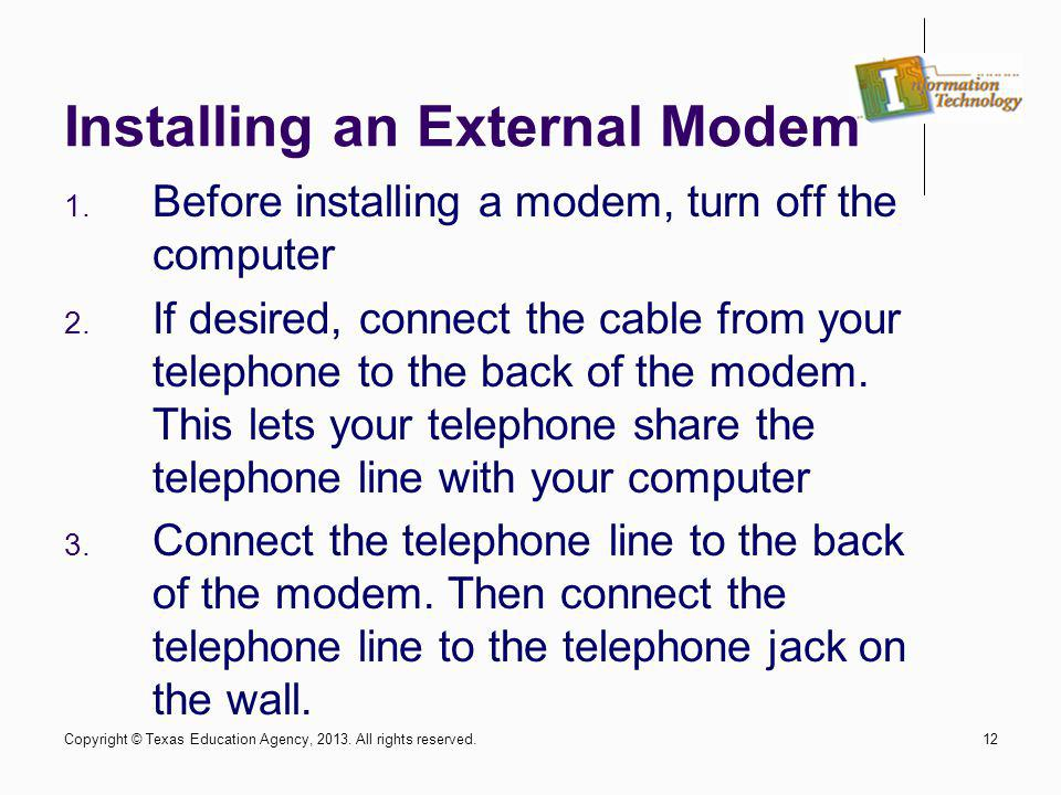 12 Installing an External Modem 1. Before installing a modem, turn off the computer 2. If desired, connect the cable from your telephone to the back o