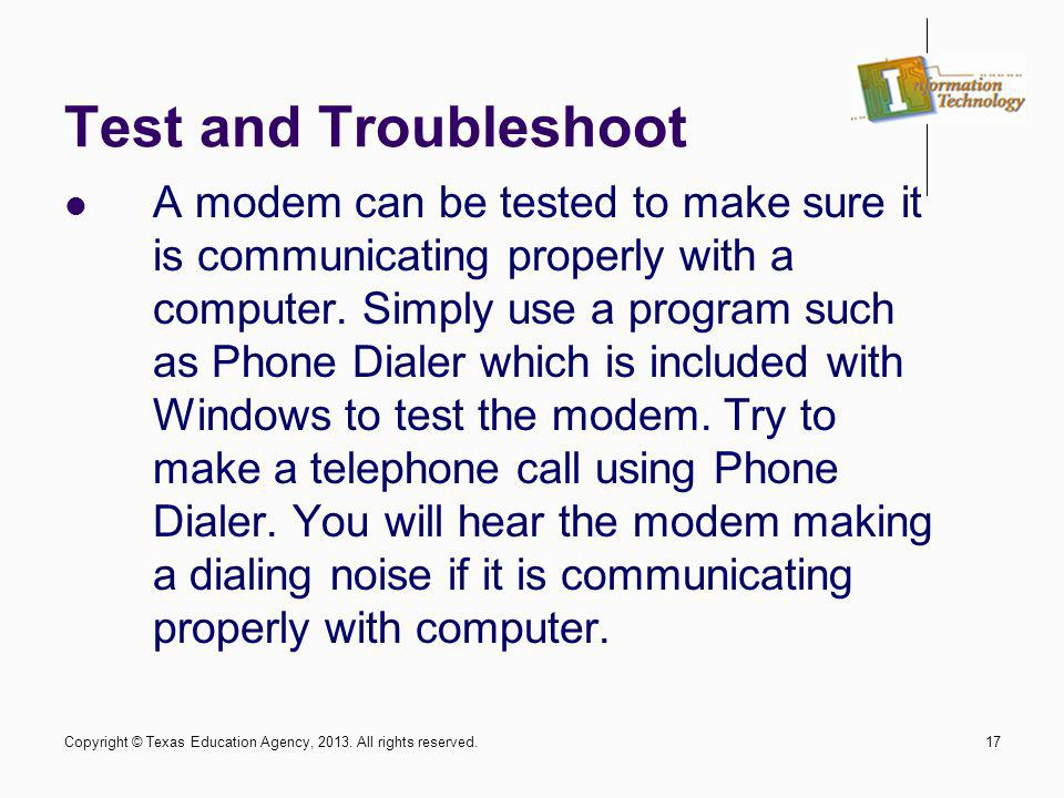 17 Test and Troubleshoot A modem can be tested to make sure it is communicating properly with a computer. Simply use a program such as Phone Dialer wh