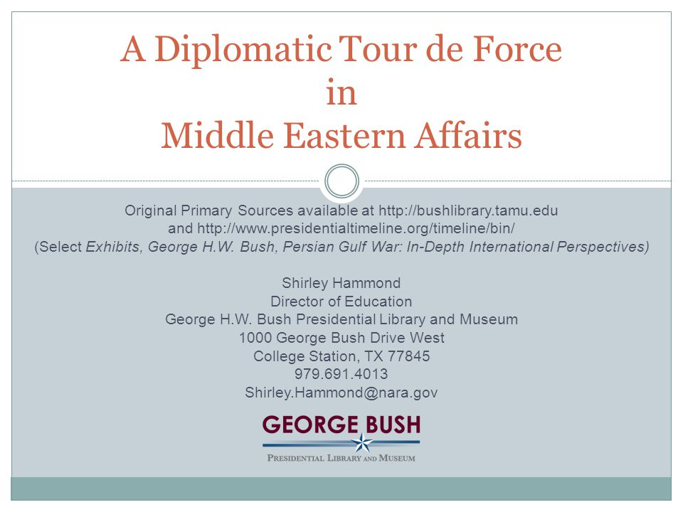 A Diplomatic Tour de Force in Middle Eastern Affairs Original Primary Sources available at http://bushlibrary.tamu.edu and http://www.presidentialtimeline.org/timeline/bin/ (Select Exhibits, George H.W.