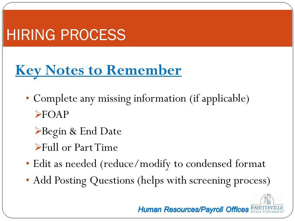HIRING PROCESS Key Notes to Remember Complete any missing information (if applicable) FOAP Begin & End Date Full or Part Time Edit as needed (reduce/m