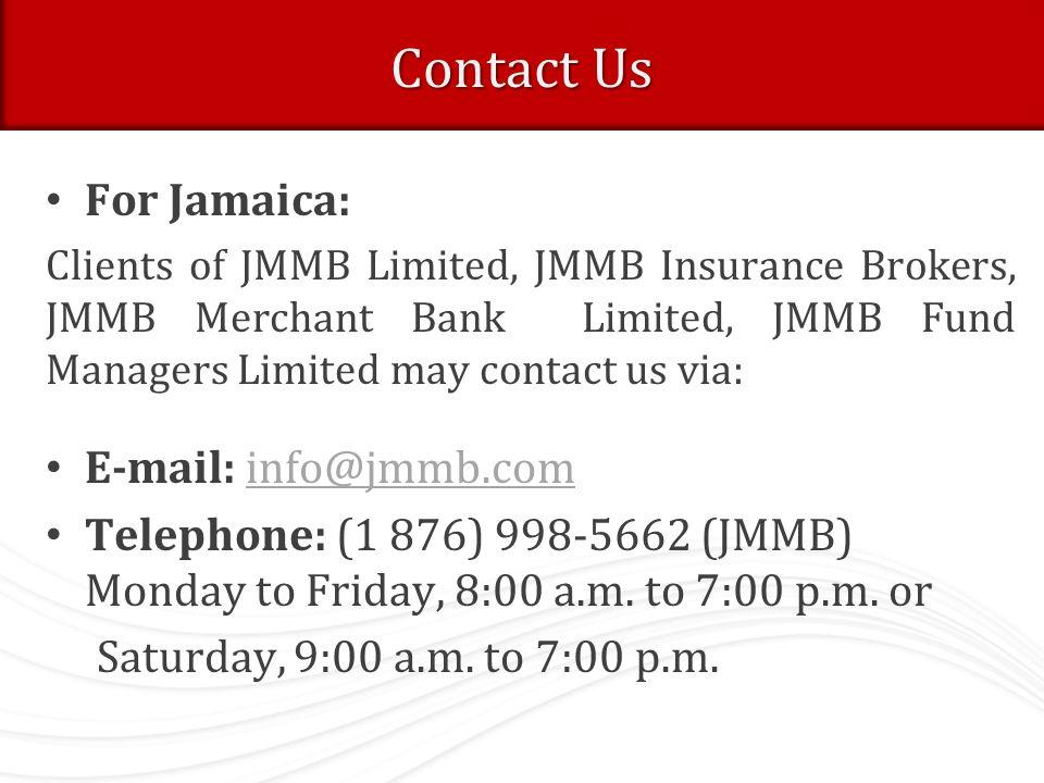 Contact Us For Jamaica: Clients of JMMB Limited, JMMB Insurance Brokers, JMMB Merchant Bank Limited, JMMB Fund Managers Limited may contact us via: E-