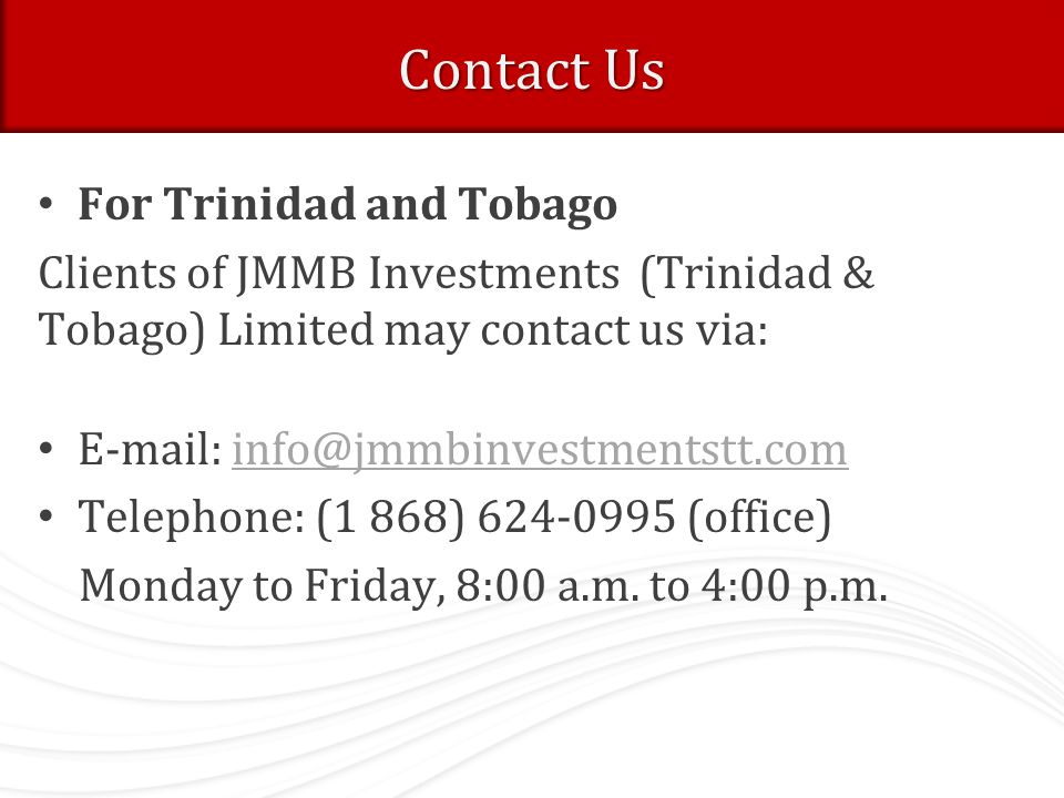 Contact Us For Trinidad and Tobago Clients of JMMB Investments (Trinidad & Tobago) Limited may contact us via: E-mail: info@jmmbinvestmentstt.cominfo@jmmbinvestmentstt.com Telephone: (1 868) 624-0995 (office) Monday to Friday, 8:00 a.m.