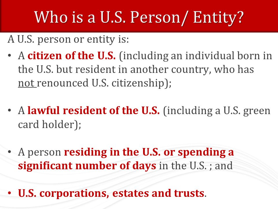 Who is a U.S. Person/ Entity? A U.S. person or entity is: A citizen of the U.S. (including an individual born in the U.S. but resident in another coun