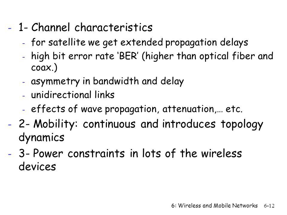 6: Wireless and Mobile Networks6-12 - 1- Channel characteristics - for satellite we get extended propagation delays - high bit error rate BER (higher