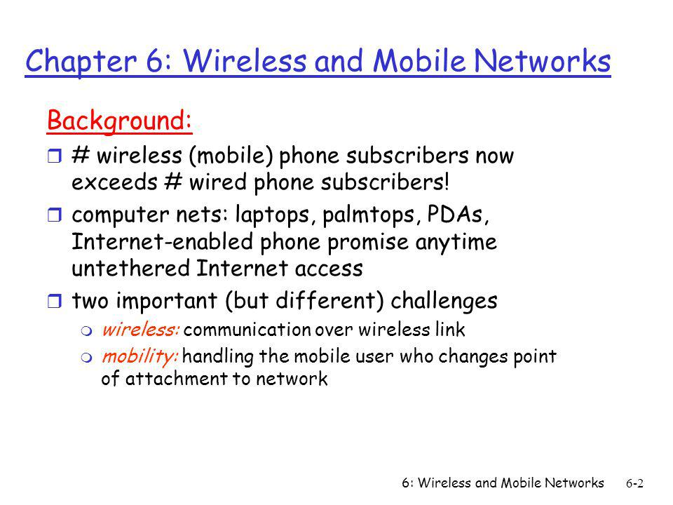 6: Wireless and Mobile Networks6-2 Chapter 6: Wireless and Mobile Networks Background: r # wireless (mobile) phone subscribers now exceeds # wired pho