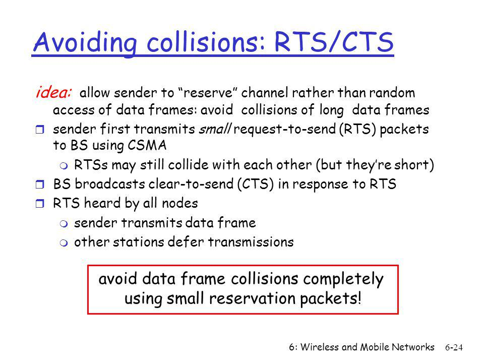 6: Wireless and Mobile Networks6-24 Avoiding collisions: RTS/CTS idea: allow sender to reserve channel rather than random access of data frames: avoid