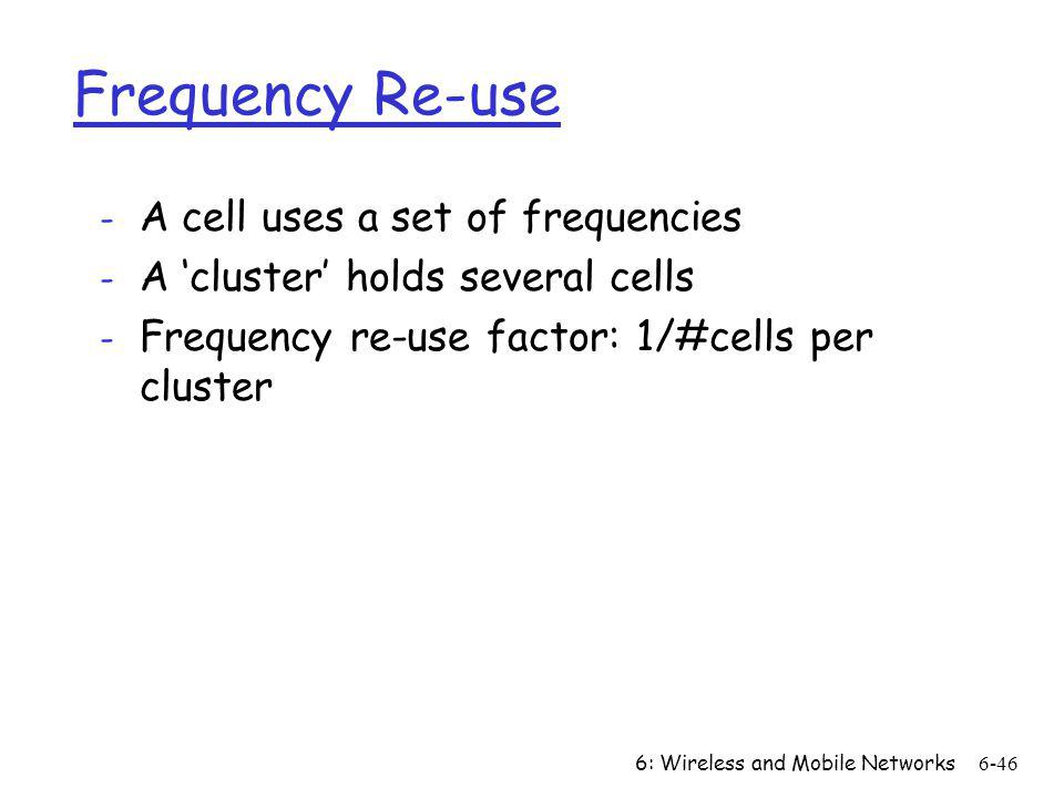 6: Wireless and Mobile Networks6-46 Frequency Re-use - A cell uses a set of frequencies - A cluster holds several cells - Frequency re-use factor: 1/#