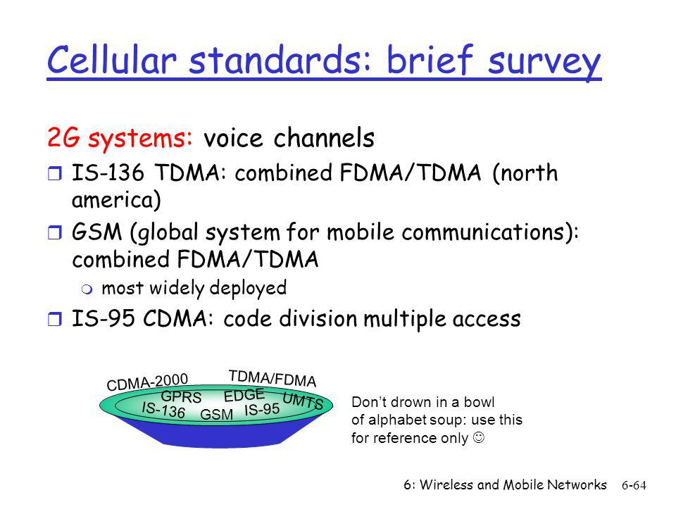 6: Wireless and Mobile Networks6-64 Cellular standards: brief survey 2G systems: voice channels r IS-136 TDMA: combined FDMA/TDMA (north america) r GS