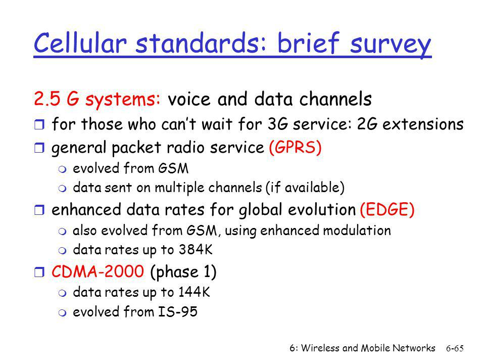 6: Wireless and Mobile Networks6-65 Cellular standards: brief survey 2.5 G systems: voice and data channels r for those who cant wait for 3G service: