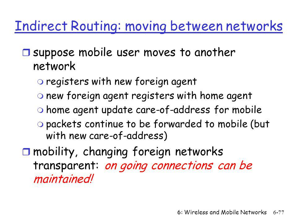 6: Wireless and Mobile Networks6-77 Indirect Routing: moving between networks r suppose mobile user moves to another network m registers with new fore