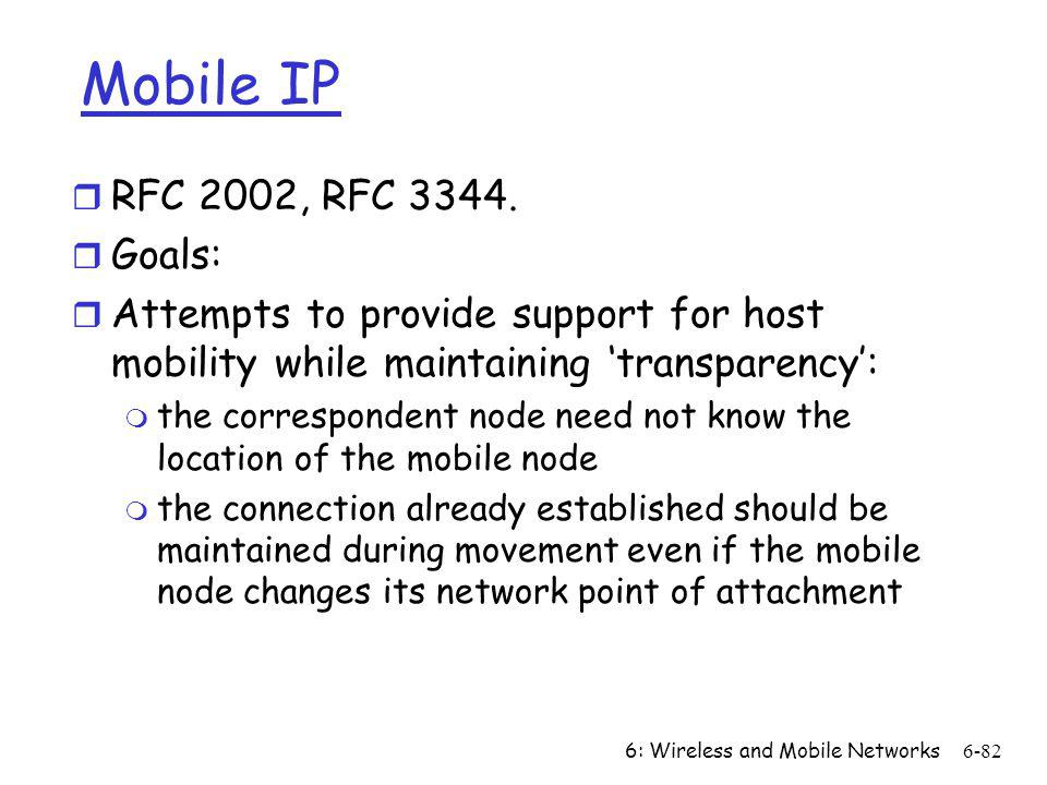 6: Wireless and Mobile Networks6-82 Mobile IP r RFC 2002, RFC 3344. r Goals: r Attempts to provide support for host mobility while maintaining transpa