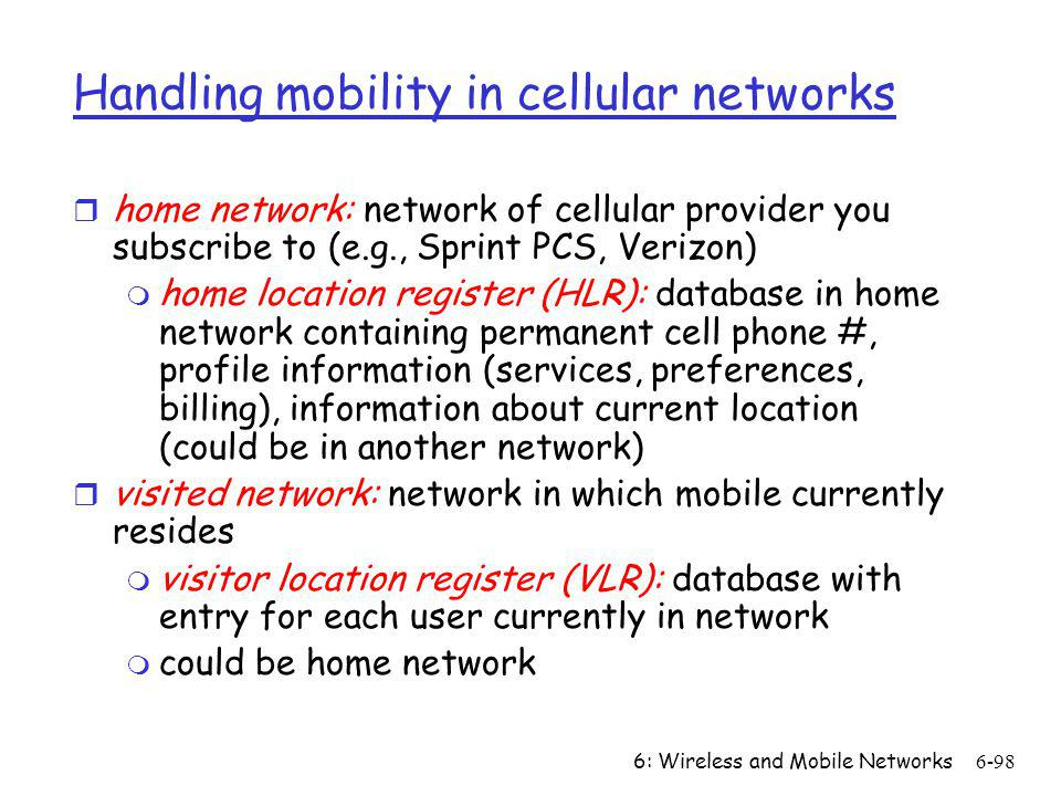 6: Wireless and Mobile Networks6-98 Handling mobility in cellular networks r home network: network of cellular provider you subscribe to (e.g., Sprint
