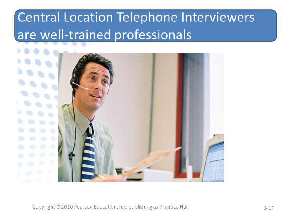 Central Location Telephone Interviewers are well-trained professionals Copyright ©2010 Pearson Education, Inc. publishing as Prentice Hall 6- 17