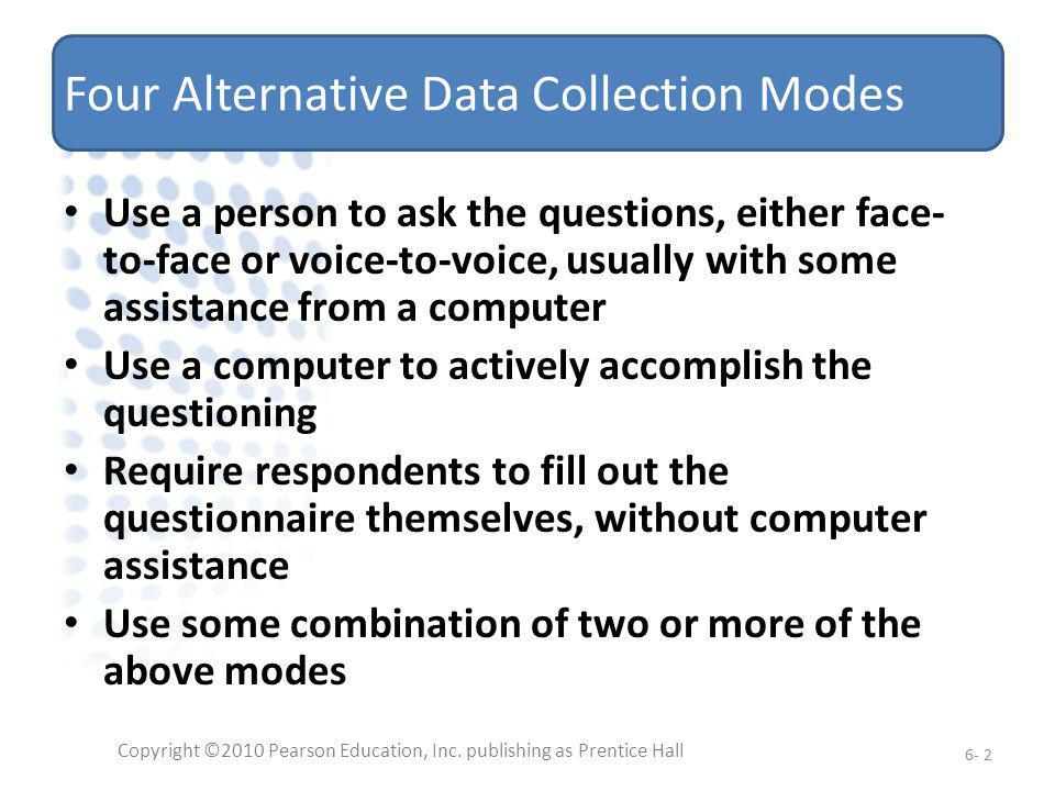 Four Alternative Data Collection Modes Use a person to ask the questions, either face- to-face or voice-to-voice, usually with some assistance from a