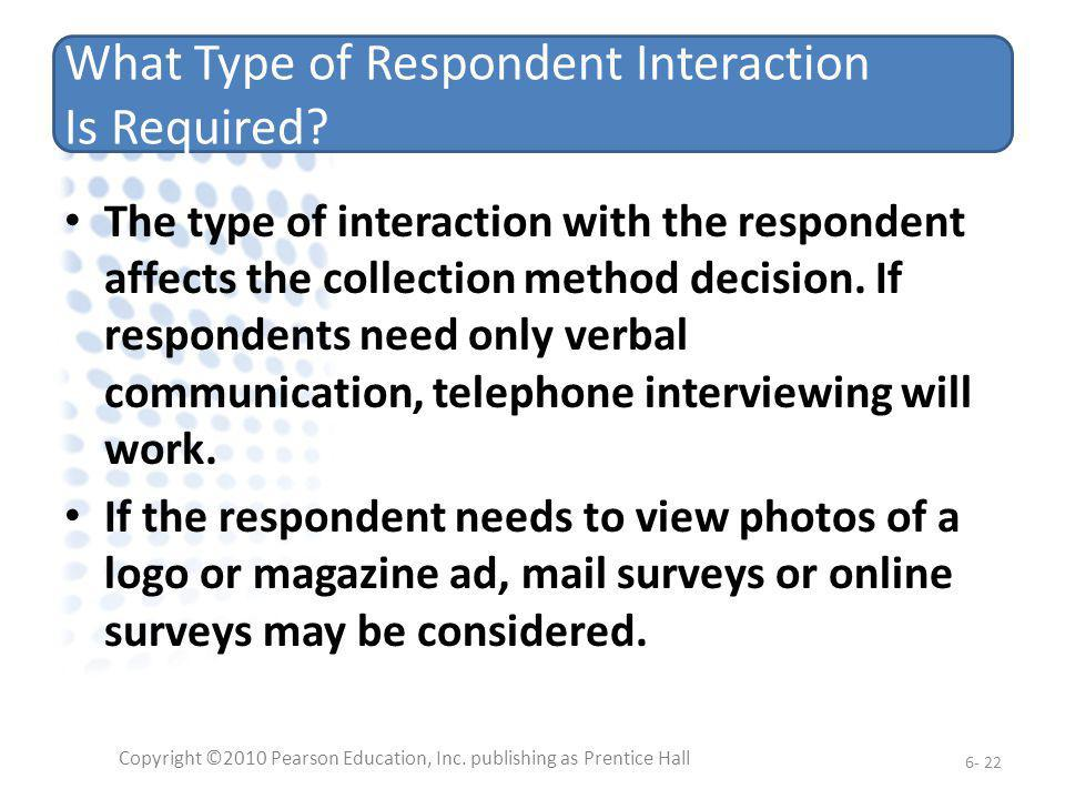 What Type of Respondent Interaction Is Required? The type of interaction with the respondent affects the collection method decision. If respondents ne