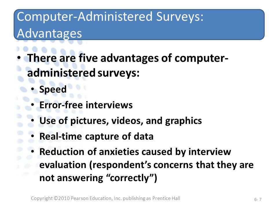 Computer-Administered Surveys: Disadvantages The primary disadvantages of computer- assisted surveys are: They require some level of technical skill Costs may be significant Copyright ©2010 Pearson Education, Inc.