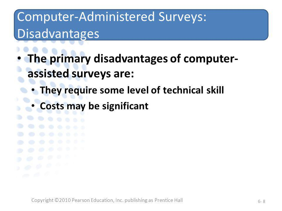 Computer-Administered Surveys: Disadvantages The primary disadvantages of computer- assisted surveys are: They require some level of technical skill C