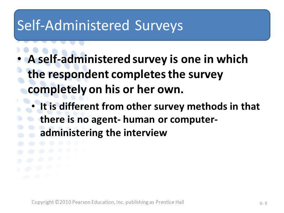 Self-Administered Surveys A self-administered survey is one in which the respondent completes the survey completely on his or her own. It is different