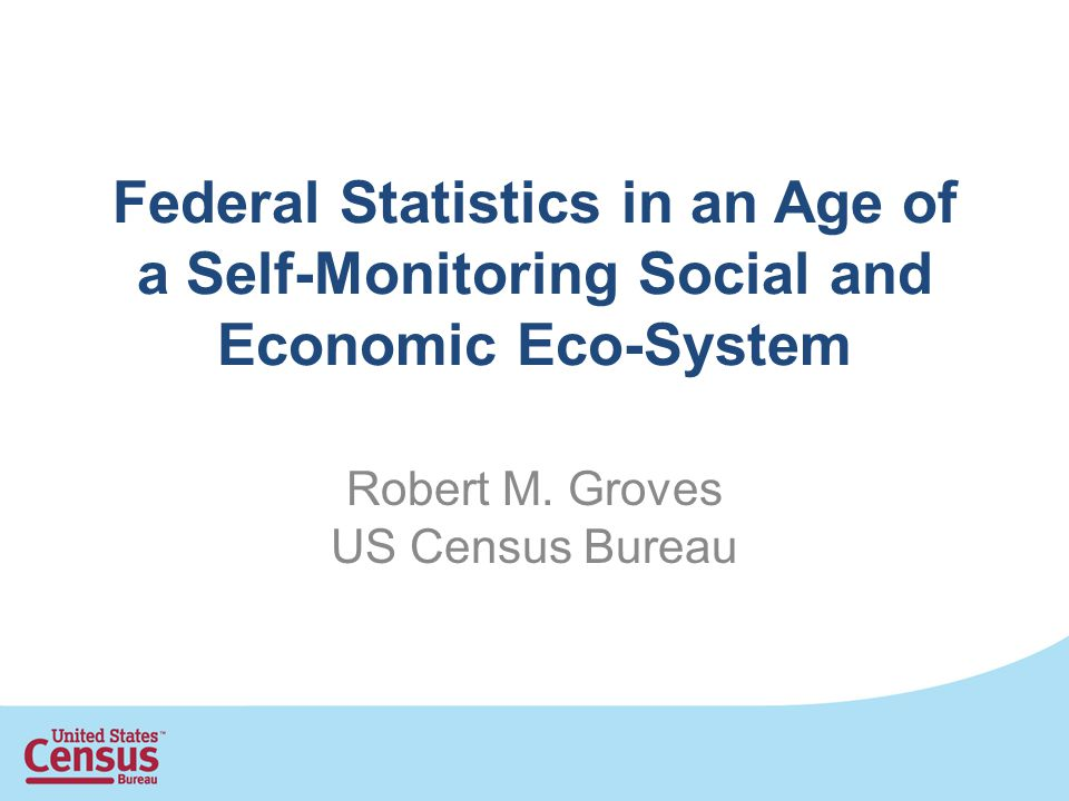 Federal Statistics in an Age of a Self-Monitoring Social and Economic Eco-System Robert M. Groves US Census Bureau