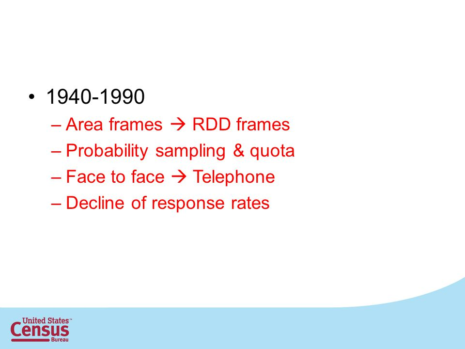 1940-1990 –Area frames RDD frames –Probability sampling & quota –Face to face Telephone –Decline of response rates