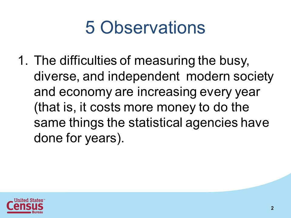 5 Observations 1.The difficulties of measuring the busy, diverse, and independent modern society and economy are increasing every year (that is, it costs more money to do the same things the statistical agencies have done for years).
