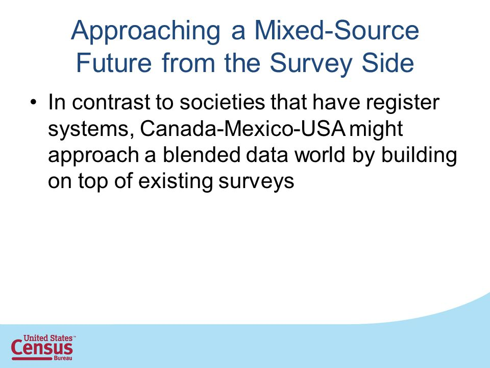 Approaching a Mixed-Source Future from the Survey Side In contrast to societies that have register systems, Canada-Mexico-USA might approach a blended data world by building on top of existing surveys