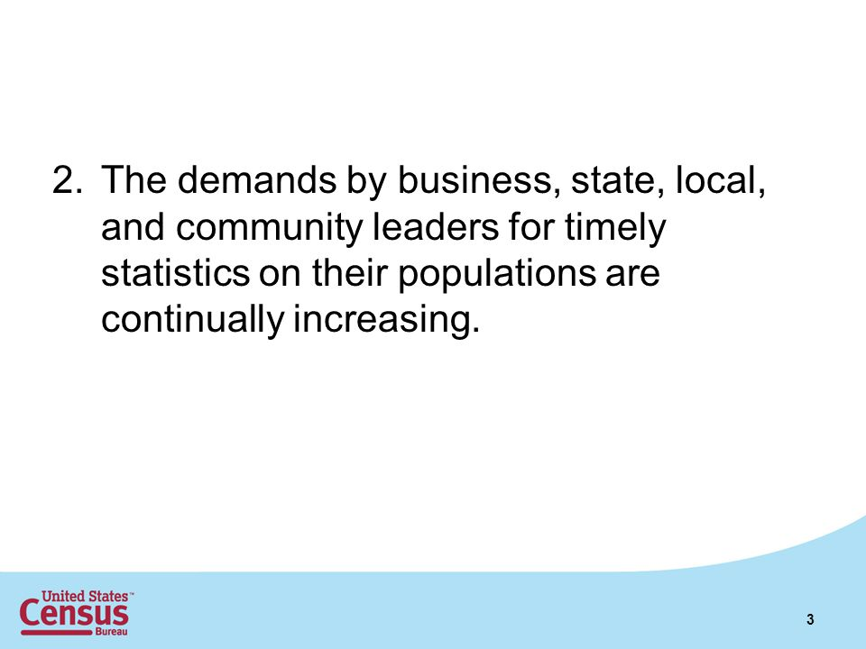 2.The demands by business, state, local, and community leaders for timely statistics on their populations are continually increasing. 3