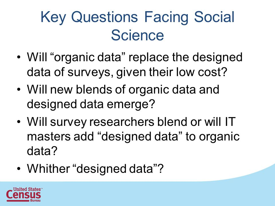 Key Questions Facing Social Science Will organic data replace the designed data of surveys, given their low cost? Will new blends of organic data and