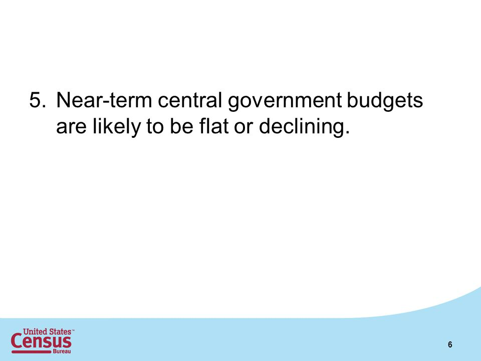 5.Near-term central government budgets are likely to be flat or declining. 6