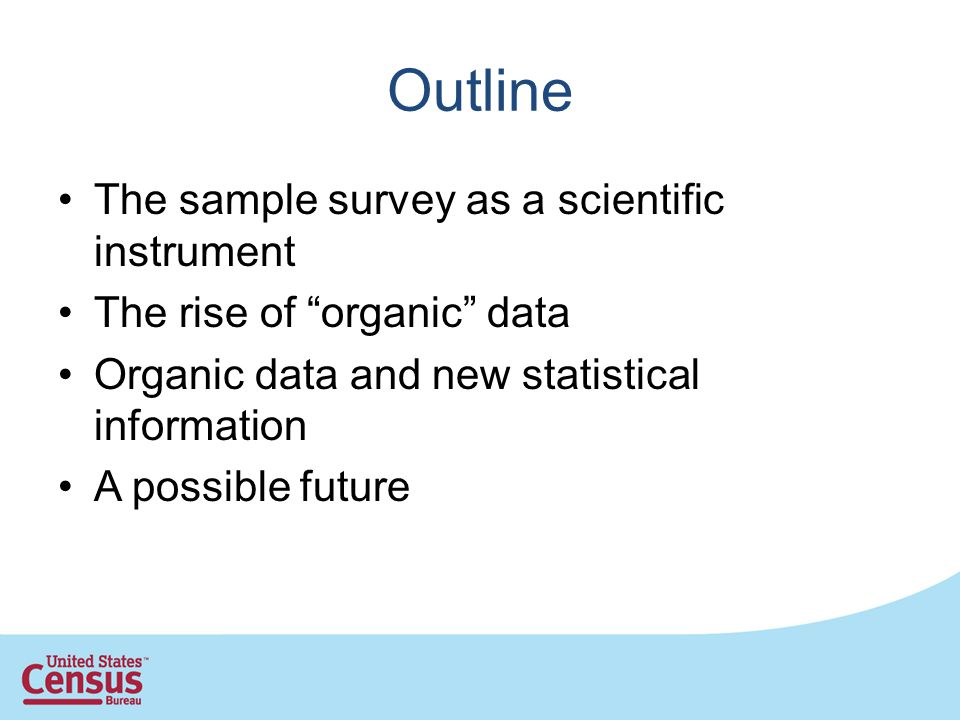 Outline The sample survey as a scientific instrument The rise of organic data Organic data and new statistical information A possible future